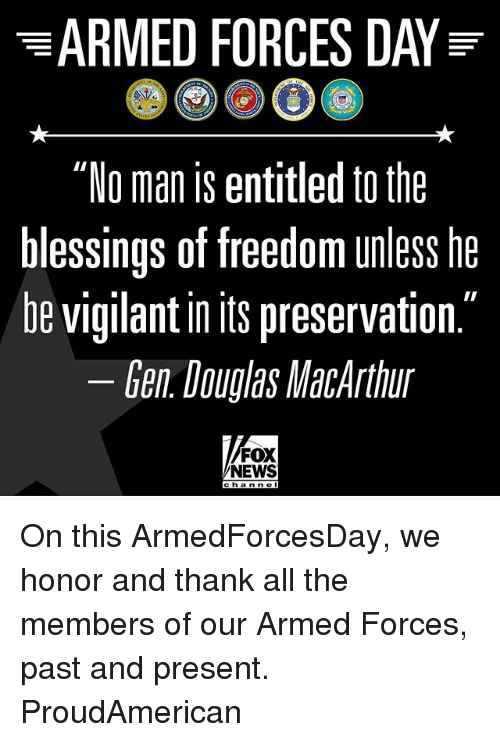 "Memes, News, and Fox News: ""No man is entitled to the  blessings of freedom unless he  be vigilant in Its preservation  Gen Douglas MacArthur  FOX  NEWS  c h a n n o On this ArmedForcesDay, we honor and thank all the members of our Armed Forces, past and present. ProudAmerican"