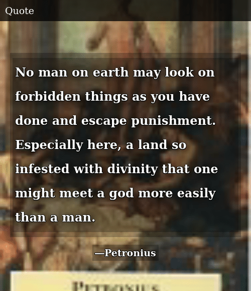 God, Earth, and Divinity: No man on earth may look on forbidden things as you have done and escape punishment. Especially here, a land so infested with divinity that one might meet a god more easily than a man.