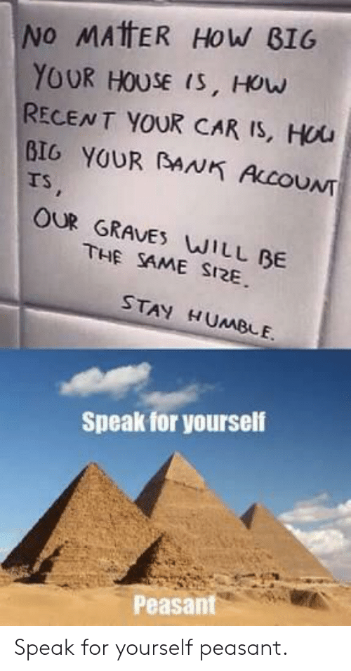 graves: NO MAtFER HoW BIG  YOUR HOUSE IS, HOw  RECENT YOUR CAR IS, Hou  BIG YOUR BANK ACOUNT  rs  OUR GRAVES WILL BE  THE SAME SI2E  STAY HUMBLE.  Speak for yourself  Peasant Speak for yourself peasant.