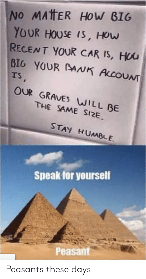 graves: No MATHER HOW BIG  YOUR HOUSE IS, HOw  RECENT YOUR CAR IS, HUU  BIG YOUR BANK ALCOUNT  TS,  OUR GRAVES WILL BE  THE SAME SIZE  STAY HUMBE  Speak for yourself  Peasant Peasants these days