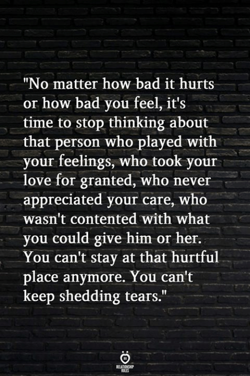 """Bad, Love, and Time: """"No matter how bad it hurts  or how bad you feel, it's  time to stop thinking about  that person who played with  your feelings, who took your  love for granted, who never  appreciated your care, who  wasn't contented with what  you could give him or her.  You can't stay at that hurtful  place anymore. You can't  keep shedding tears."""""""