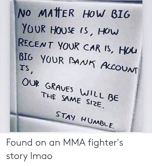 Lmao, House, and Humble: No MATTER HoW BIG  YOUR HOUSE IS, How  RECENT YOUR CAR IS, HOu  GIG YOUR ANK ALCOUNT  TS,  OUR GRAVES WILL BE  THE SAME SIZE.  STAY HUMBLE. Found on an MMA fighter's story lmao