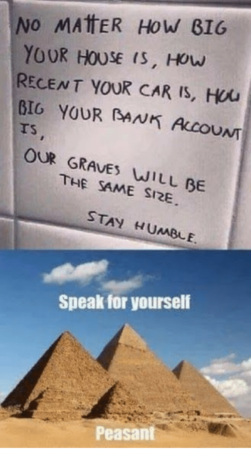 graves: No MAttER How BIG  YOUR HOUSE (S, Houw  RECENT YOUR CAR IS, Hou  BIO YOUR (BANK ALCOUNT  rs  TS  OUR GRAVES WILL BE  THE SAME SI2E  STAY HUMBLE  Speak for yourself  Peasant
