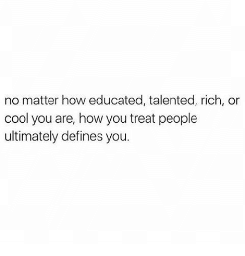 Cool, How, and Defines: no matter how educated, talented, rich, or  cool you are, how you treat people  ultimately defines you