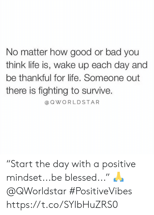 "Bad, Blessed, and Life: No matter how good or bad you  think life is, wake up each day and  be thankful for life. Someone out  there is fighting to survive.  QWORLDSTAR ""Start the day with a positive mindset...be blessed..."" 🙏 @QWorldstar #PositiveVibes https://t.co/SYIbHuZRS0"