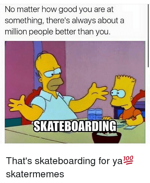 Good, Skate, and How: No matter how good you are at  something, there's always about a  million people better than you.  SKATEBOARDING That's skateboarding for ya💯 skatermemes