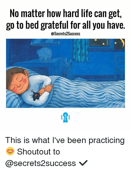 Memes, 🤖, and Grateful: No matter how hard life can get,  go to bed grateful for all you have.  @Secrets 2Success This is what I've been practicing 😊 Shoutout to @secrets2success ✔️