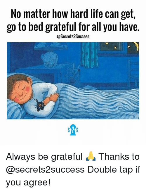 Memes, 🤖, and Grateful: No matter how hard life can get,  go to bed grateful for all you have.  @Secrets2Success  SY S Always be grateful 🙏 Thanks to @secrets2success Double tap if you agree!