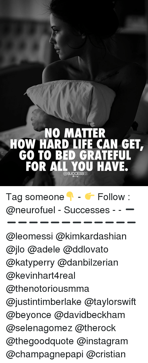 Adele, JLo, and Memes: NO MATTER  How HARD LIFE CAN GET  GO TO BED GRATEFUL  FOR ALL YOU HAVE.  @SUCCESSES Tag someone👇 - 👉 Follow : @neurofuel - Successes - - ➖➖➖➖➖➖➖➖➖➖➖➖➖ @leomessi @kimkardashian @jlo @adele @ddlovato @katyperry @danbilzerian @kevinhart4real @thenotoriousmma @justintimberlake @taylorswift @beyonce @davidbeckham @selenagomez @therock @thegoodquote @instagram @champagnepapi @cristian