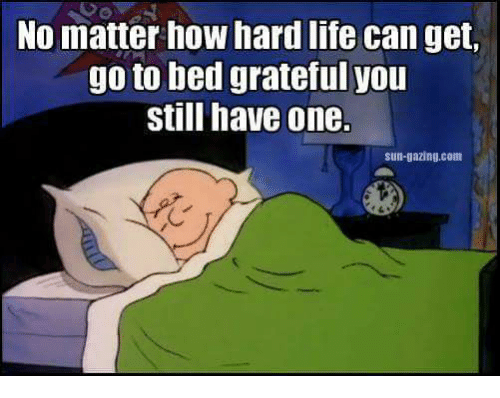 Memes, 🤖, and Sun: No matter how hard life can get,  go to bed grateful you  still have one.  sun-gazing.com