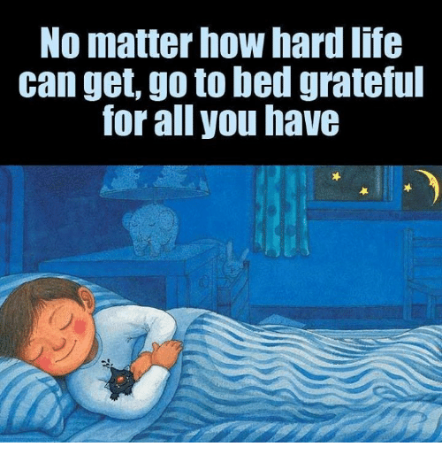Memes, 🤖, and How: No matter how hardlife  can get, go to bed grateful  for all you have