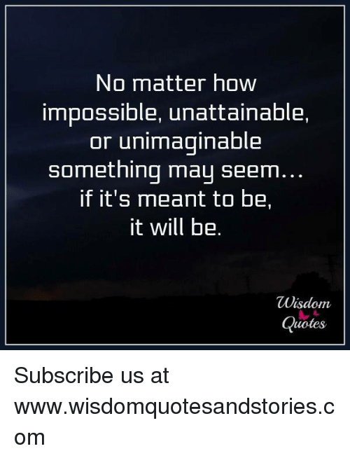 No Matter How Impossible Unattainable Or Unimaginable Something May