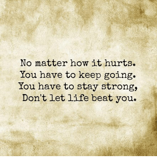 Life, Memes, and Strong: No matter how it hurts.  You have to keep going.  You have to stay strong,  Don't let life beat you.