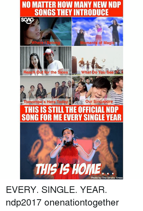 skis: NO MATTER HOW MANY NEW NDP  SONGS THEY INTRODUCE  SGAG  Wherel Beiong  Moments of Magic  Reach o  rthe Ski  atbusee  Tomorrow's Here Toda Our Singapore  THIS IS STILL THE OFFICIAL NDP  SONG FOR ME EVERY SINGLE YEAR  THIS IS HOME  Photo by The Straits Times EVERY. SINGLE. YEAR. ndp2017 onenationtogether