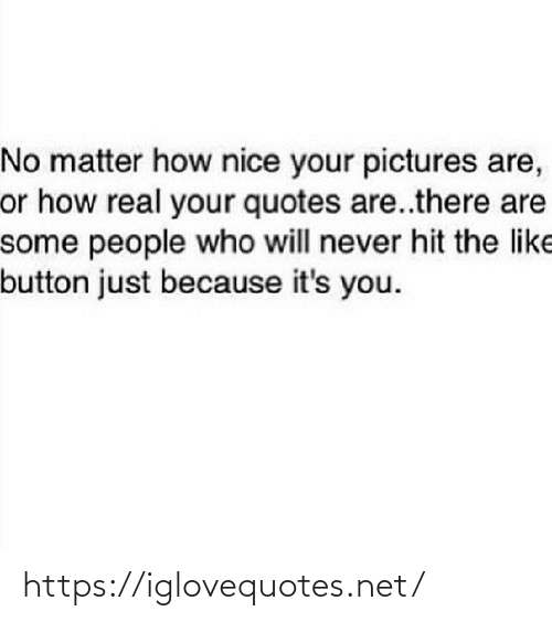 hit: No matter how nice your pictures are,  or how real your quotes are..there are  some people who will never hit the like  button just because it's you. https://iglovequotes.net/