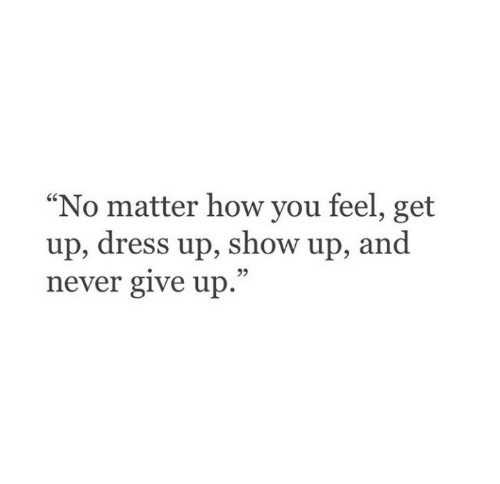 """Dress, Never, and How: """"No matter how you feel, get  up, dress up, show up, and  never give up.  95"""