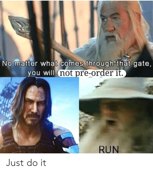 Just Do It, Run, and Gate: No matter what comes through that gate,  you will not pre-order it.  RUN Just do it