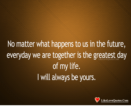 Future, Life, and Memes: No matter what happens to us in the future,  everyday we are together is the greatest day  of my life.  I will always be yours.  LikeLoveQuotes.Com  LikeLoveQuotes.Com