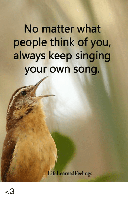 Memes, Singing, and 🤖: No matter what  people think of you,  always keep singing  your own song  LifeLearnedFeelings <3