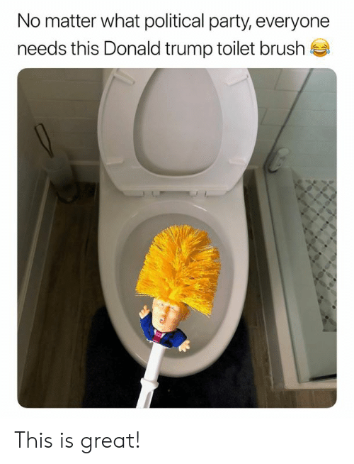 Donald Trump, Memes, and Party: No matter what political party, everyone  needs this Donald trump toilet brush This is great!