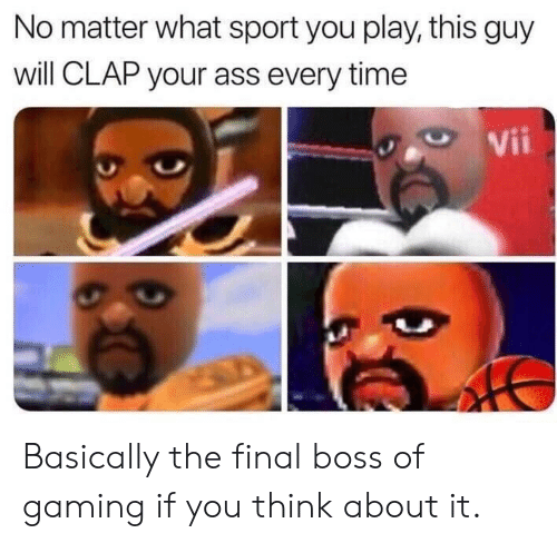 Final boss: No matter what sport you play, this guy  will CLAP your ass every time  Vii Basically the final boss of gaming if you think about it.