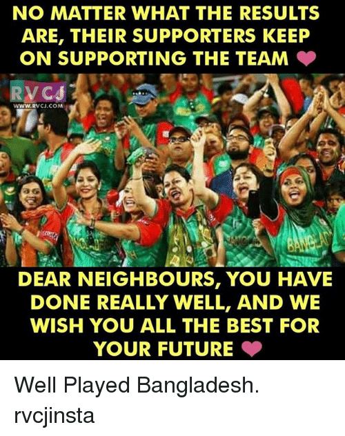 Future, Memes, and Best: NO MATTER WHAT THE RESULTS  ARE, THEIR SUPPORTERS KEEP  ON SUPPORTING THE TEAM  WWW. CJ.COM  DEAR NEIGHBOURS, YOU HAVE  DONE REALLY WELL, AND WE  WISH YOU ALL THE BEST FOR  YOUR FUTURE Well Played Bangladesh. rvcjinsta