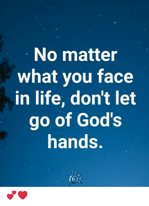 Life, Memes, and 🤖: No matter  what you face  in life, don't let  go of God's  hands. 💕❤️