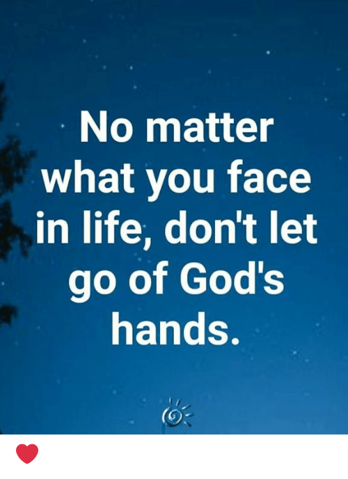 Life, Memes, and 🤖: No matter  what you face  in life, don't let  go of God's  hands. ❤️