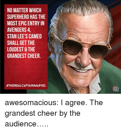 Most Epic: NO MATTER WHICH  SUPERHERO HAS THE  MOST EPIC ENTRY IN  AVENGERS,  STAN LEE'S CAMEO  SHALL GET THE  LOUDEST &THE  GRANDEST CHEER.  #THEREALCAPTAIN MARVEL  EIC awesomacious:  I agree. The grandest cheer by the audience…..