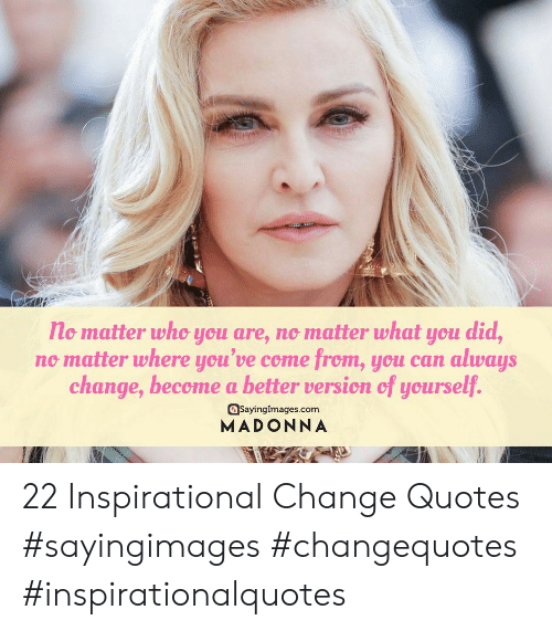 Madonna, Quotes, and Change: no matter who you are, no matter what you did,  no matter where you've come from, you can always  change, become a better version of yourself.  asayinglmages.com  MADONNA 22 Inspirational Change Quotes #sayingimages #changequotes #inspirationalquotes