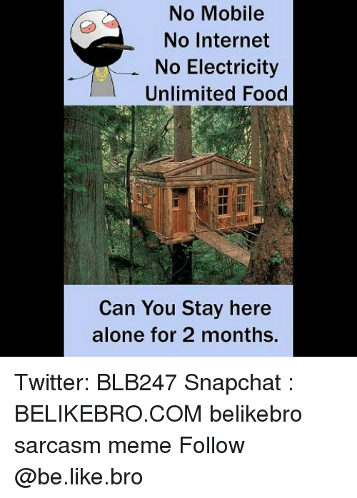 Being Alone, Be Like, and Food: No Mobile  No Internet  No Electricity  Unlimited Food  Can You Stay here  alone for 2 months. Twitter: BLB247 Snapchat : BELIKEBRO.COM belikebro sarcasm meme Follow @be.like.bro