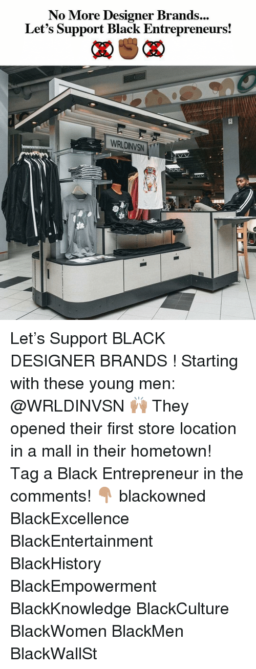 Blackhistory, Memes, and Black: No More Designer Brands  Let's Support Black Entrepreneurs!  ...  WRLDINVSN Let's Support BLACK DESIGNER BRANDS ! Starting with these young men: @WRLDINVSN 🙌🏽 They opened their first store location in a mall in their hometown! ⠀⠀⠀ Tag a Black Entrepreneur in the comments! 👇🏽 blackowned BlackExcellence BlackEntertainment BlackHistory BlackEmpowerment BlackKnowledge BlackCulture BlackWomen BlackMen BlackWallSt