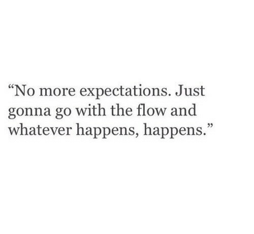 """More, Just, and Whatever: No more expectations. Just  gonna go with the flow and  whatever happens, happens.""""  ce  25"""
