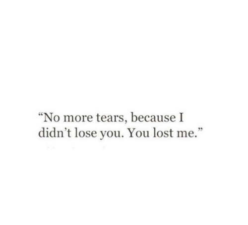 """Lost, You, and Tears: """"No more tears, because I  didn't lose you. You lost me."""""""
