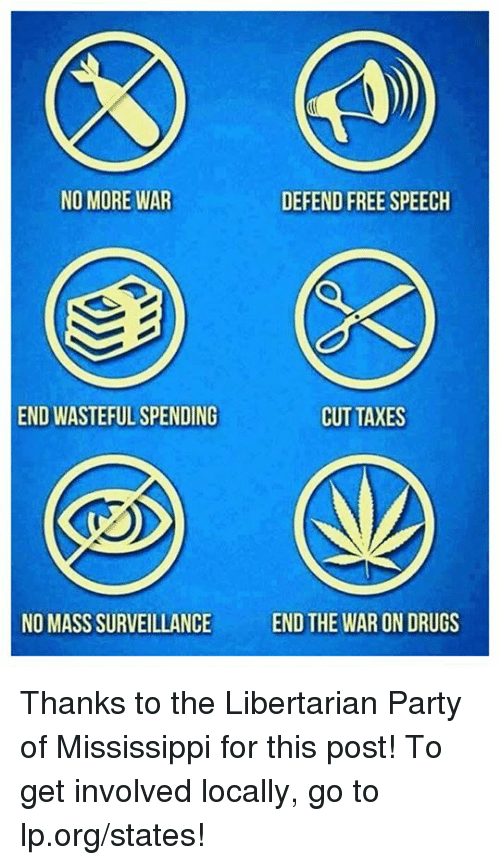Libertarians: NO MORE WAR  DEFEND FREE SPEECH  END WASTEFUL SPENDING  CUT TAXES  NO MASS SURVEILLANCE  END THE WAR ON DRUGS Thanks to the Libertarian Party of Mississippi for this post! To get involved locally, go to lp.org/states!