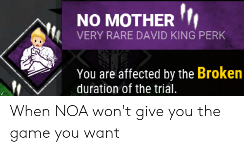 The Game, Game, and Mother: NO MOTHER  VERY RARE DAVID KING PERK  You are affected by the Broken  duration of the trial When NOA won't give you the game you want