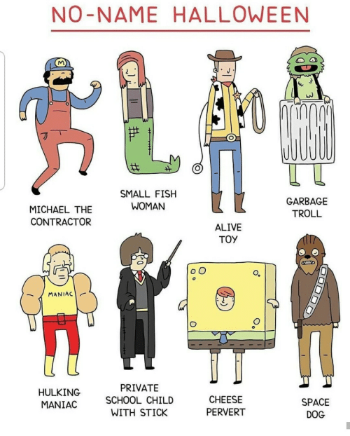 hulking: NO-NAME HALLOWE EN  1и  SMALL FISH  GARBAGE  WOMAN  MICHAEL THE  TROLL  CONTRACTOR  ALIVE  TOY  OO  MANIAC  PRIVATE  HULKING  CHEESE  SCHOOL CHILD  SPACE  MANIAC  PERVERT  WITH STICK  DOG