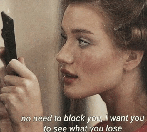 block: no need to block you, l want you  to see what you lose