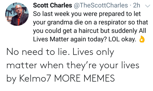 lie: No need to lie. Lives only matter when they're your lives by Kelmo7 MORE MEMES