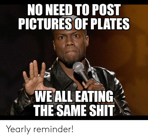 Shit, Pictures, and All: NO NEED TO POST  PICTURES OF PLATES  WE ALL EATING  THE SAME SHIT Yearly reminder!