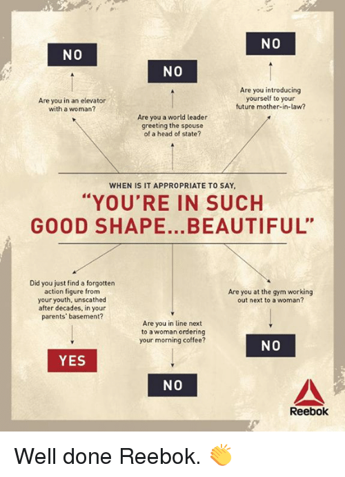 """Reebok: NO  NO  NO  Are you in an elevator  with a woman?  Are you introducing  yourself to your  future mother-in-law?  Are you a world leader  greeting the spouse  of a head of state?  WHEN IS IT APPROPRIATE TO SAY  """"YOU'RE IN SUCH  GOOD SHAPE...BEAUTIFUL""""  Did you just find a forgotten  action figure from  your youth, unscathed  after decades, in your  parents' basement?  Are you at the gym working  out next to a woman?  Are you in line next  to a woman ordering  your morning coffee?  NO  YES  NO  Reebok Well done Reebok. 👏"""