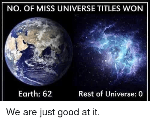 Miss Universe: NO. OF MISS UNIVERSE TITLES WON  Earth: 62  Rest of Universe: 0 We are just good at it.