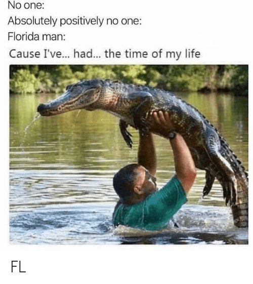 Florida Man, Life, and Florida: No one:  Absolutely positively no one:  Florida man:  Cause I've... . had... the time of my life FL