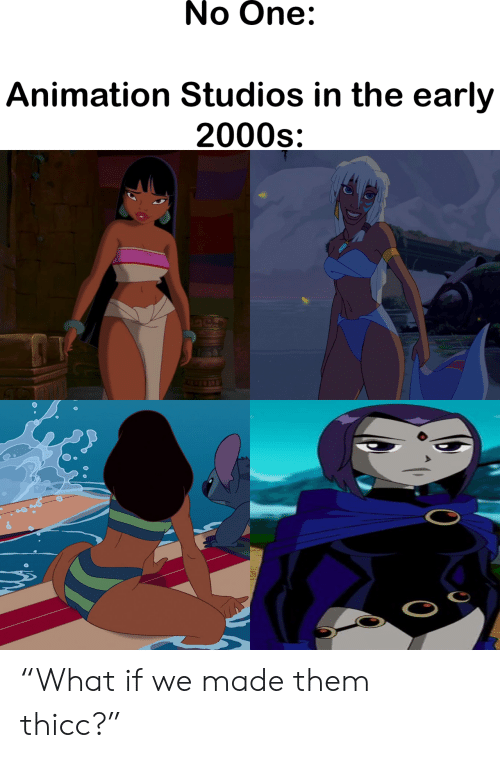 """2000s: No One:  Animation Studios in the early  2000s """"What if we made them thicc?"""""""