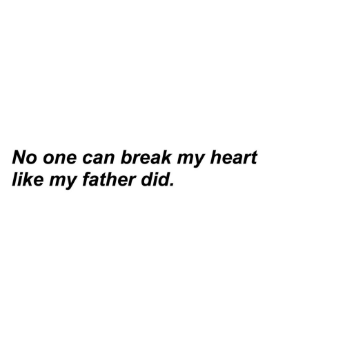 Break, Heart, and Can: No one can break my heart  like my father did.