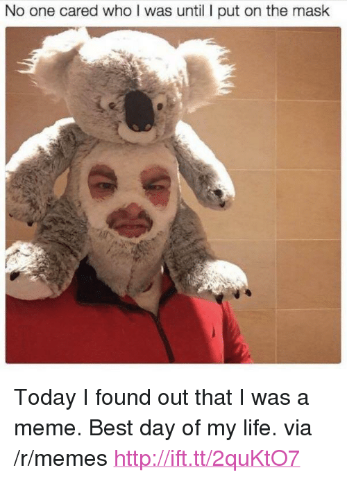 """Life, Meme, and Memes: No one cared who I was until I put on the mask <p>Today I found out that I was a meme. Best day of my life. via /r/memes <a href=""""http://ift.tt/2quKtO7"""">http://ift.tt/2quKtO7</a></p>"""