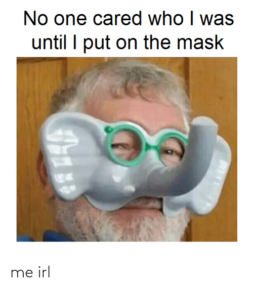 Mask: No one cared who I was  until I put on the mask me irl