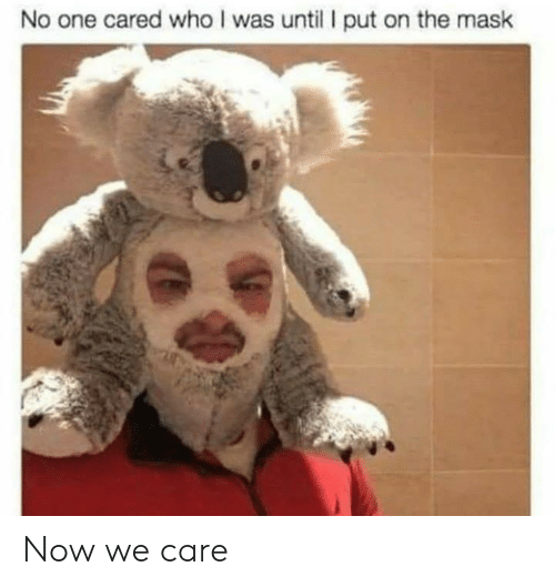 Mask: No one cared who I was until put on the mask Now we care