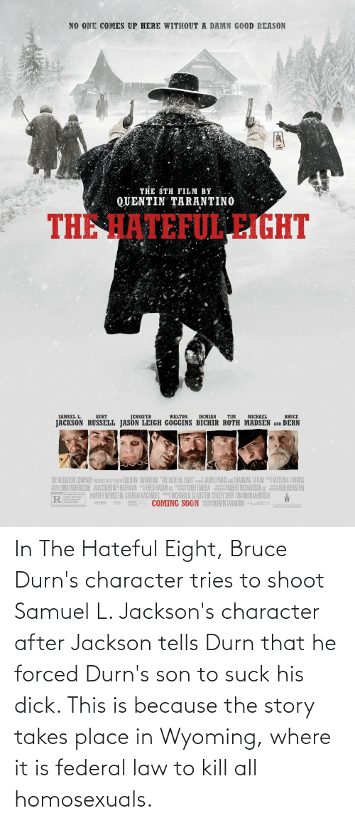"""sher: NO ONE COMES UP HERE WITHOUT A DAMN GOOD REASON  THE 8TH FILM BY  QUENTIN TARANTINO  THE HATEFUL EIGHT  MICHAEL  TIM  BRUCE  SAMUEL L.  KURT  JENNIFER  WALTON  DEMIAN  JACKSON RUSSELL JASON LEIGH GOGGINS BICHIR ROTH MADSEN AND DERN  THE WEINSTEIN COMPANY PRESAITS THE FLMBY QUENTIN TARANTINO """"THE HATEFUL EIGHT"""":SR JAMES PARKS AND CHANNING TATUM VICTORIA THOMAS  ISN ENNIO MORRICONE E COURTNEY HOFFMAN FRED RASKIN ADE YOHEI TANEDA A ROBERT RICHARDSON ASC BOB WEINSTEIN  HARVEY WEINSTEIN GEORGIA KACANDES RUR RICHARD N. GLADSTEIN STACEY SHER SHANNON MeINTOSH  L COMING SOON QUENTIN TARANTINO Pn70  STARRI  PHOTOGRAPHY  ESTNICTED R STRONG BLO0T LENCE  A SCENE OF VIOLENT SEAL  CONTENT, LANGUACE AND  WRITE AN  OWRECTED BY  SOME GAPNC NIDITY,  PATOAT  THE WEINSTEIN COMPANY  ARTWO  020THEWENSTERR COMPANY In The Hateful Eight, Bruce Durn's character tries to shoot Samuel L. Jackson's character after Jackson tells Durn that he forced Durn's son to suck his dick. This is because the story takes place in Wyoming, where it is federal law to kill all homosexuals."""