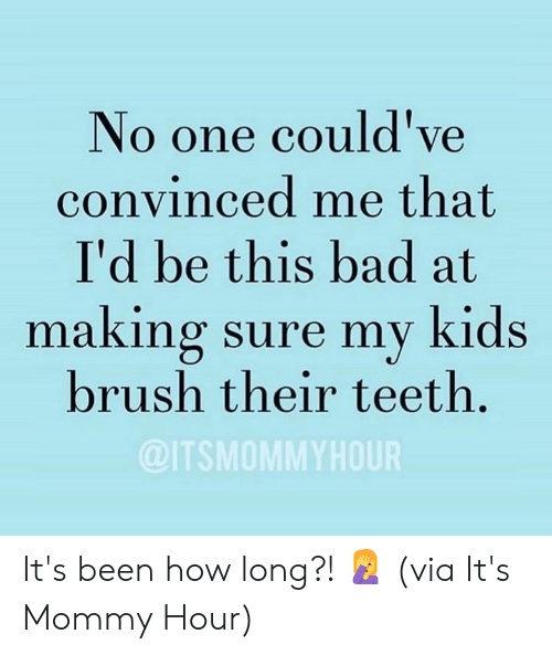 Bad, Dank, and Kids: No one could've  convinced me that  I'd be this bad at  making sure my kids  brush their teeth.  @ITSMOMMYHOUR It's been how long?! 🤦♀️  (via It's Mommy Hour)
